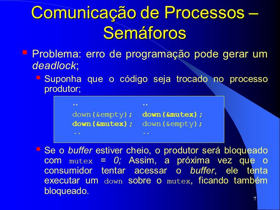 8 Comunicação de Processos – Monitores Idealizado por Hoare (1974) e Brinch Hansen (1975) Monitor: primitiva de alto nível para sincronizar processos; é um conjunto de procedimentos, variáveis e estruturas de dados agrupados em um único módulo; Somente um processo pode estar ativo dentro do monitor em um mesmo instante; outros processos ficam bloqueados até que possam estar ativos no monitor; Alguns compiladores implementam a exclusão mútua por meio dos monitores - Java;