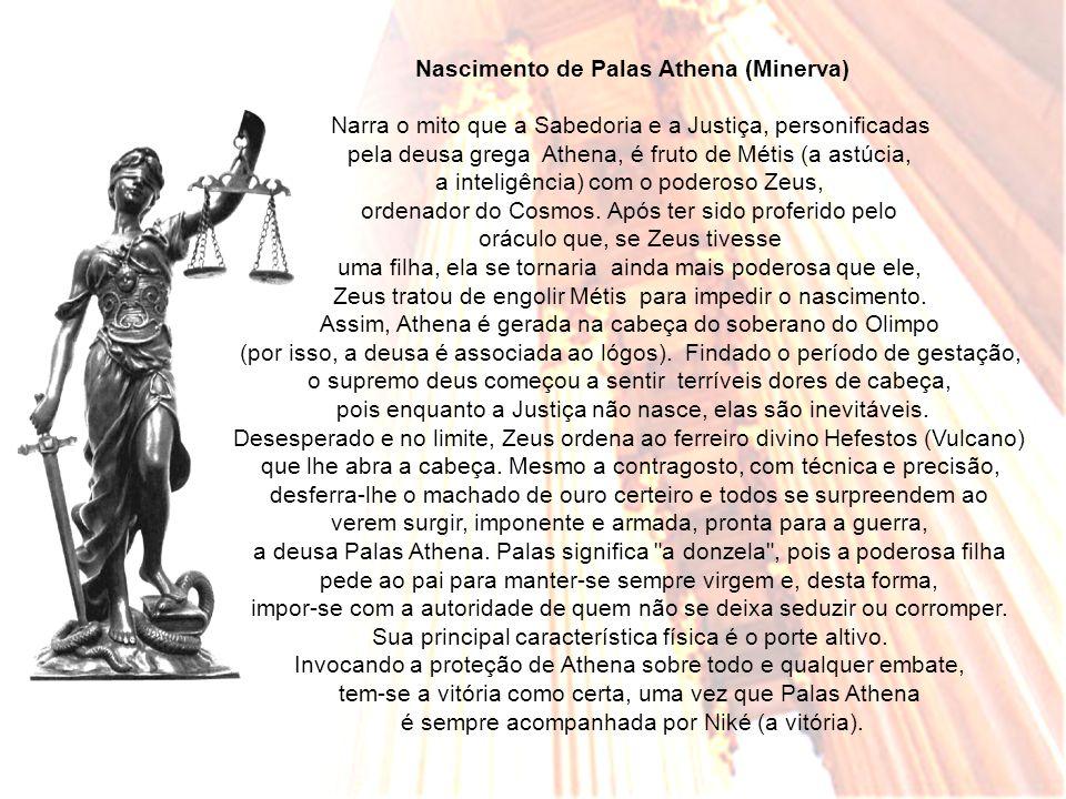 Nascimento de Palas Athena (Minerva) Narra o mito que a Sabedoria e a Justiça, personificadas pela deusa grega Athena, é fruto de Métis (a astúcia, a inteligência) com o poderoso Zeus, ordenador do Cosmos.