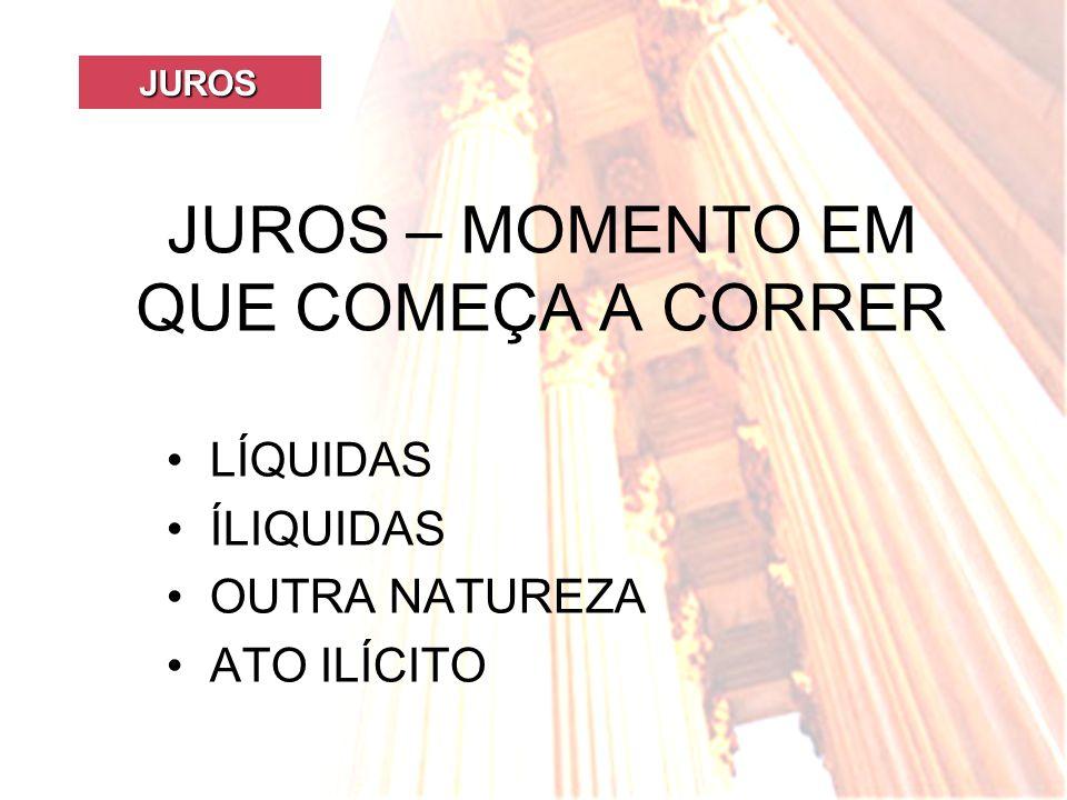 JUROS JUROS JUROS – MOMENTO EM QUE COMEÇA A CORRER LÍQUIDAS ÍLIQUIDAS OUTRA NATUREZA ATO ILÍCITO