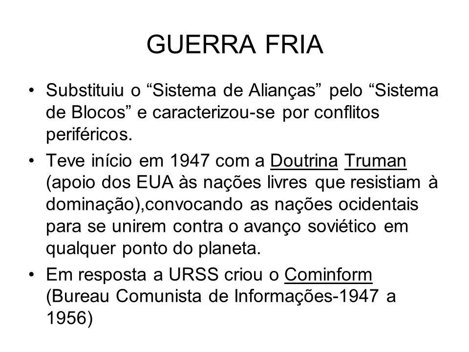 GUERRA FRIA Substituiu o Sistema de Alianças pelo Sistema de Blocos e caracterizou-se por conflitos periféricos. Teve início em 1947 com a Doutrina Tr