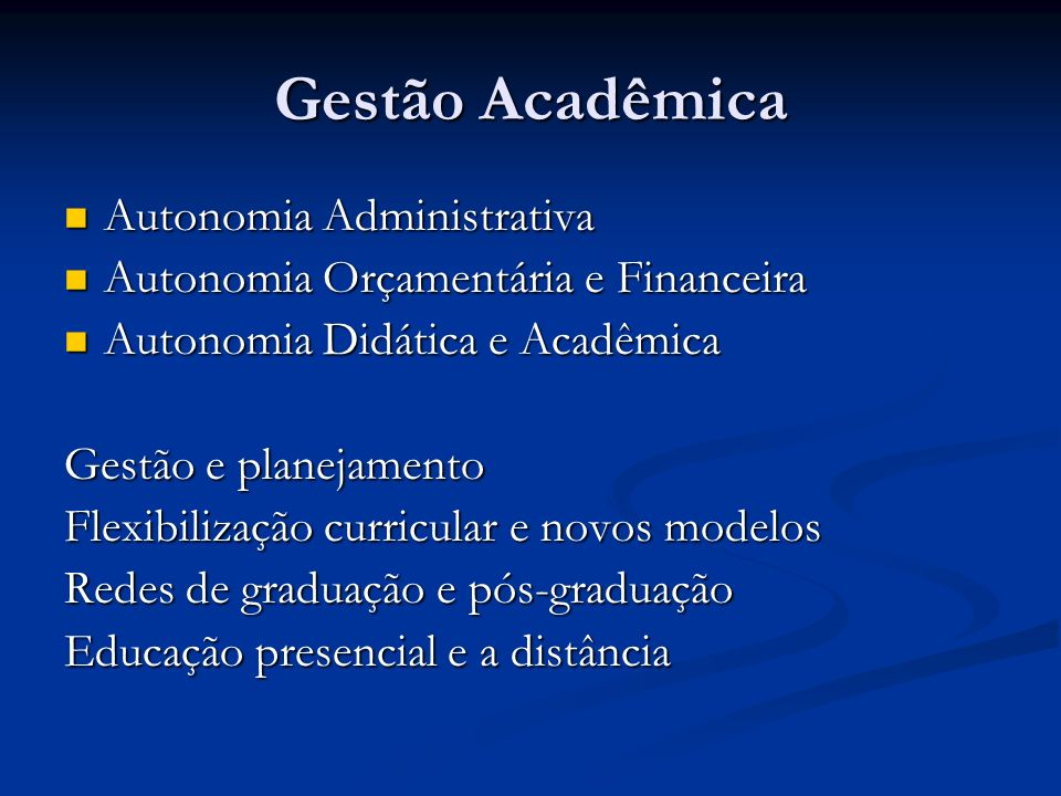 Gestão Acadêmica Autonomia Administrativa Autonomia Administrativa Autonomia Orçamentária e Financeira Autonomia Orçamentária e Financeira Autonomia Didática e Acadêmica Autonomia Didática e Acadêmica Gestão e planejamento Flexibilização curricular e novos modelos Redes de graduação e pós-graduação Educação presencial e a distância
