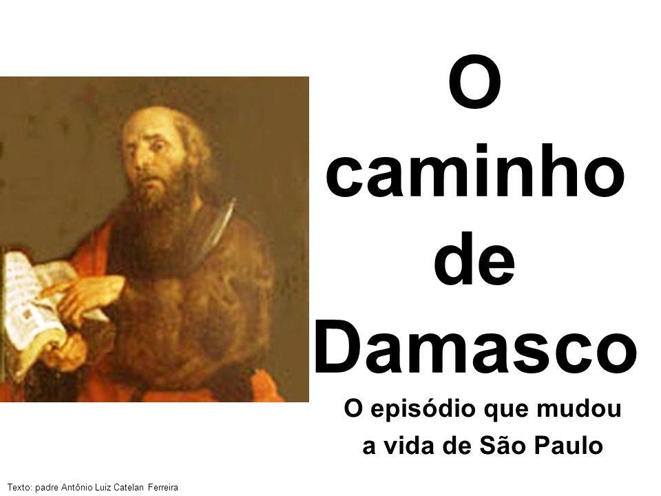 Texto: padre Antônio Luiz Catelan Ferreira O caminho de Damasco O episódio que mudou a vida de São Paulo