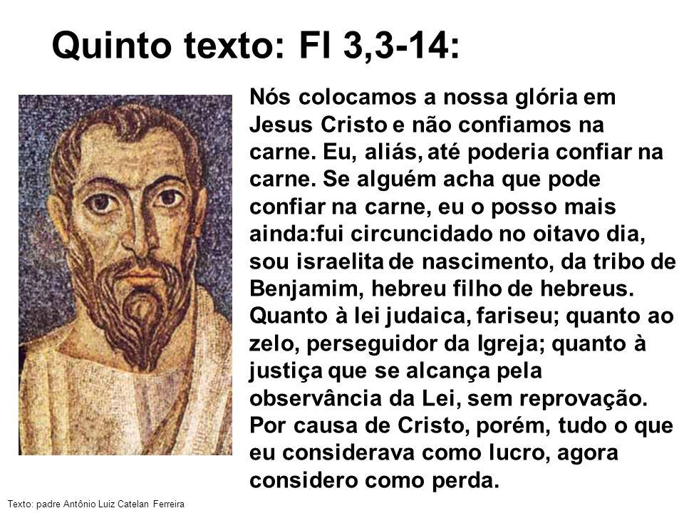 Texto: padre Antônio Luiz Catelan Ferreira Quinto texto: Fl 3,3-14: Nós colocamos a nossa glória em Jesus Cristo e não confiamos na carne. Eu, aliás,