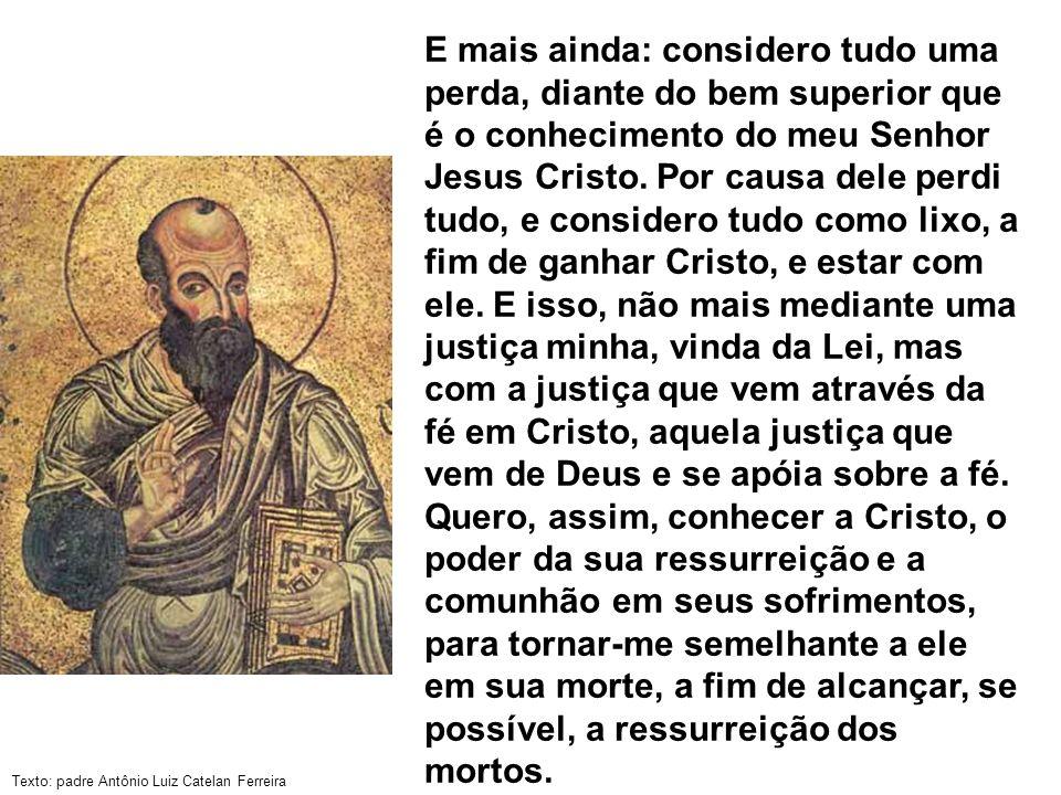 Texto: padre Antônio Luiz Catelan Ferreira E mais ainda: considero tudo uma perda, diante do bem superior que é o conhecimento do meu Senhor Jesus Cri