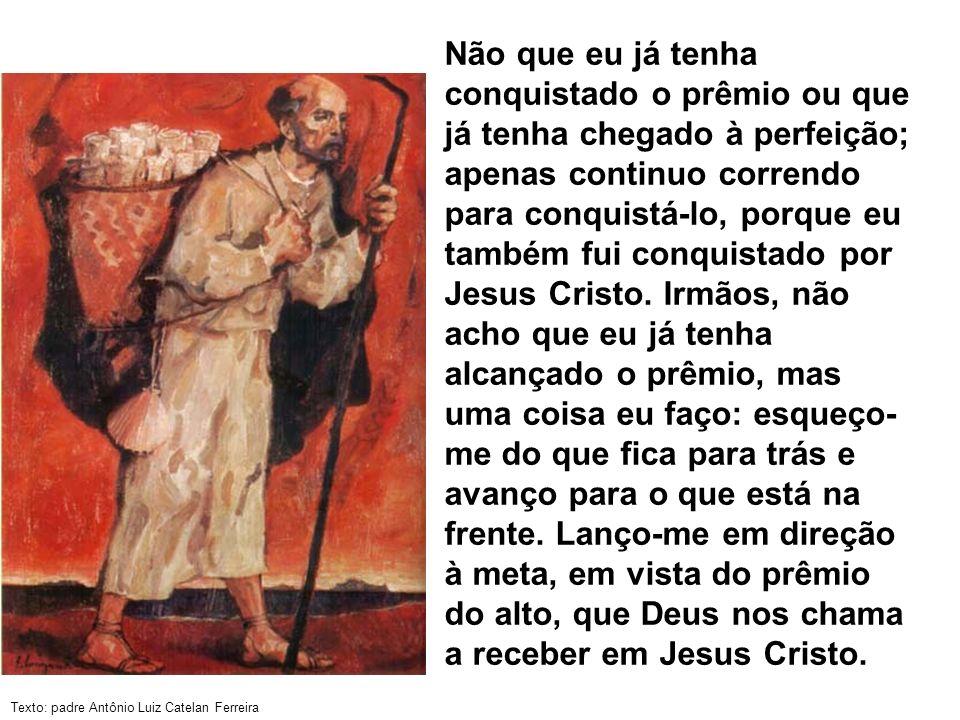 Texto: padre Antônio Luiz Catelan Ferreira Não que eu já tenha conquistado o prêmio ou que já tenha chegado à perfeição; apenas continuo correndo para