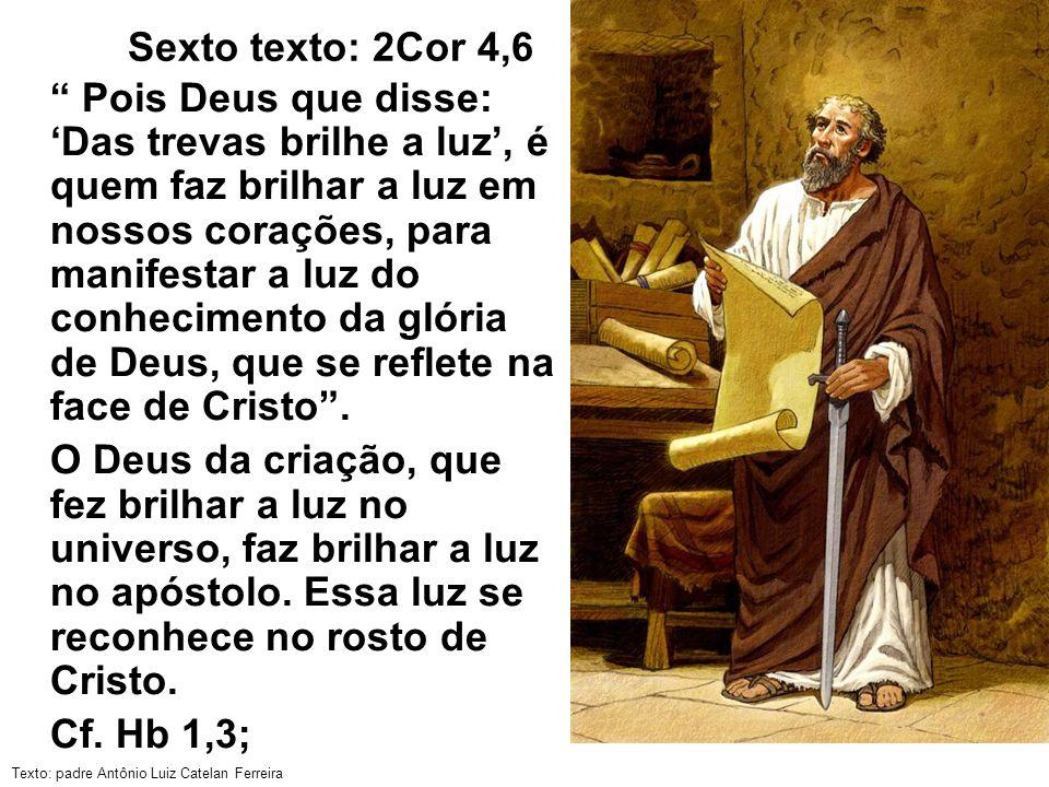 Texto: padre Antônio Luiz Catelan Ferreira Sexto texto: 2Cor 4,6 Pois Deus que disse: Das trevas brilhe a luz, é quem faz brilhar a luz em nossos cora