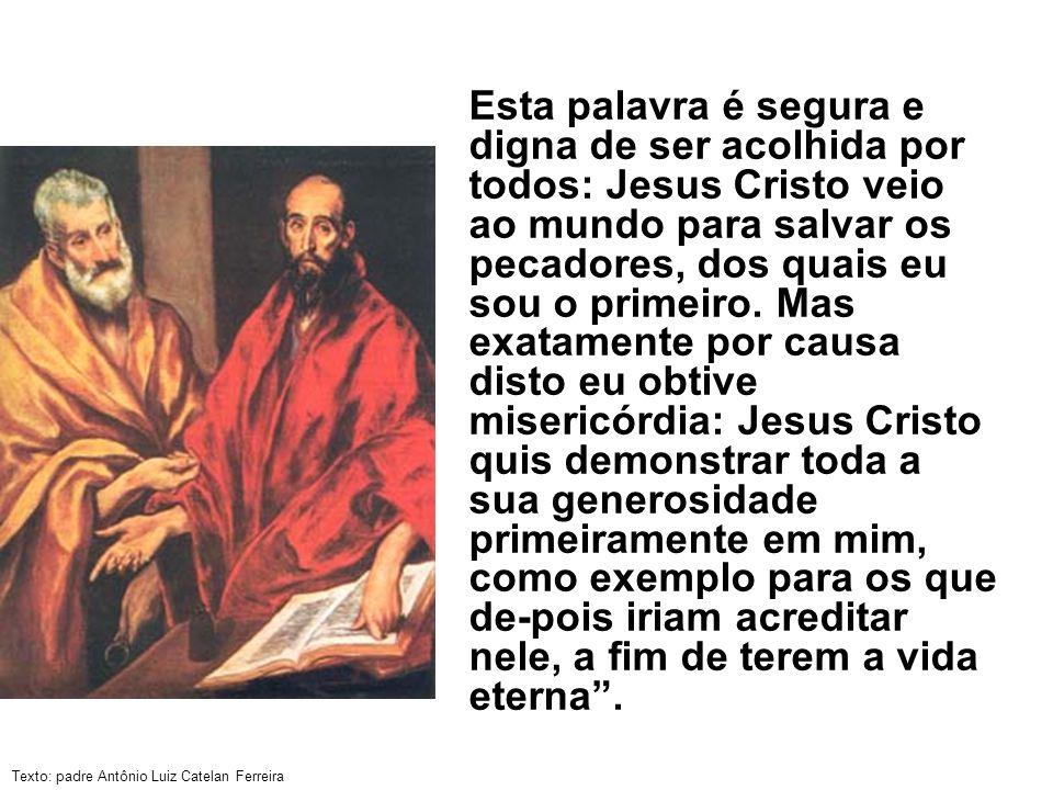 Texto: padre Antônio Luiz Catelan Ferreira Esta palavra é segura e digna de ser acolhida por todos: Jesus Cristo veio ao mundo para salvar os pecadore