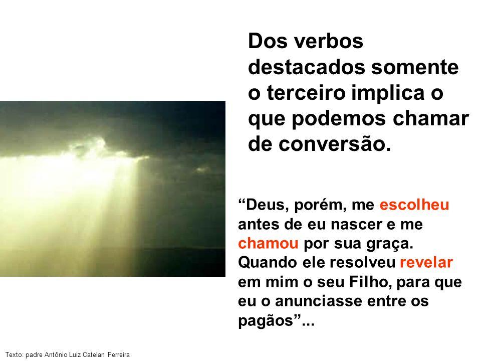 Texto: padre Antônio Luiz Catelan Ferreira Dos verbos destacados somente o terceiro implica o que podemos chamar de conversão. Deus, porém, me escolhe