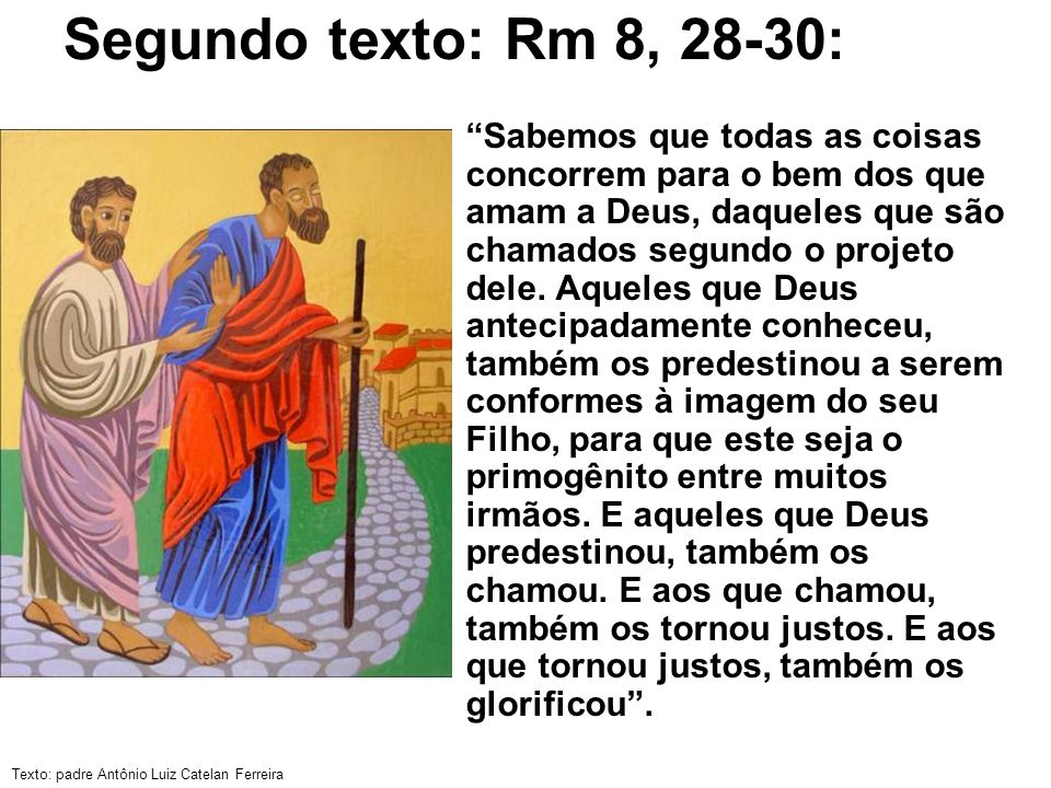 Texto: padre Antônio Luiz Catelan Ferreira Segundo texto: Rm 8, 28-30: Sabemos que todas as coisas concorrem para o bem dos que amam a Deus, daqueles