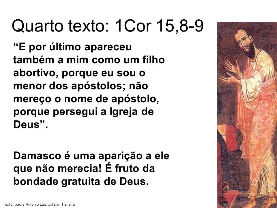 Texto: padre Antônio Luiz Catelan Ferreira Quarto texto: 1Cor 15,8-9 E por último apareceu também a mim como um filho abortivo, porque eu sou o menor