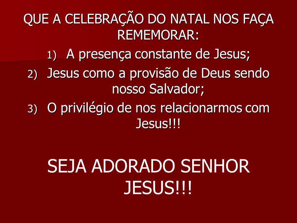 QUE A CELEBRAÇÃO DO NATAL NOS FAÇA REMEMORAR: 1) A presença constante de Jesus; 2) Jesus como a provisão de Deus sendo nosso Salvador; 3) O privilégio