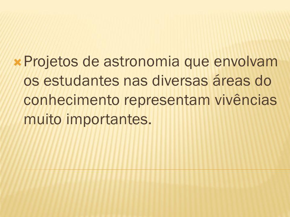 Projetos de astronomia que envolvam os estudantes nas diversas áreas do conhecimento representam vivências muito importantes.