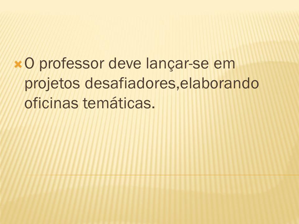 O professor deve lançar-se em projetos desafiadores,elaborando oficinas temáticas.