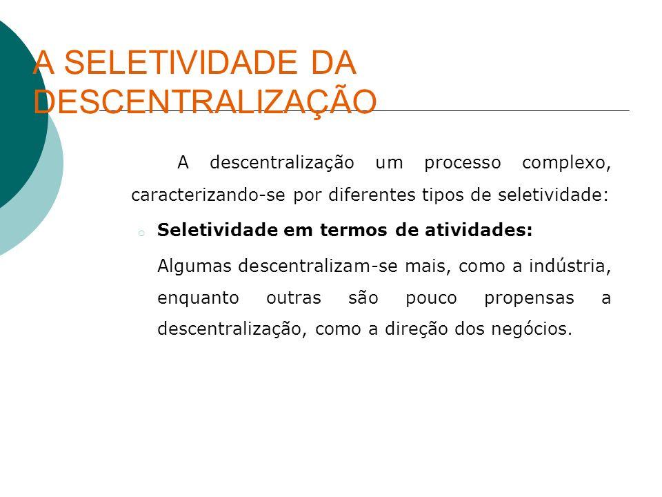 A SELETIVIDADE DA DESCENTRALIZAÇÃO A descentralização um processo complexo, caracterizando-se por diferentes tipos de seletividade: o Seletividade em