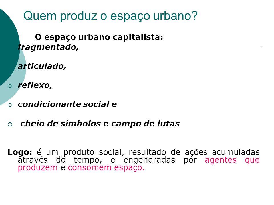 O espaço urbano capitalista: fragmentado, articulado, reflexo, condicionante social e cheio de símbolos e campo de lutas Logo: é um produto social, re