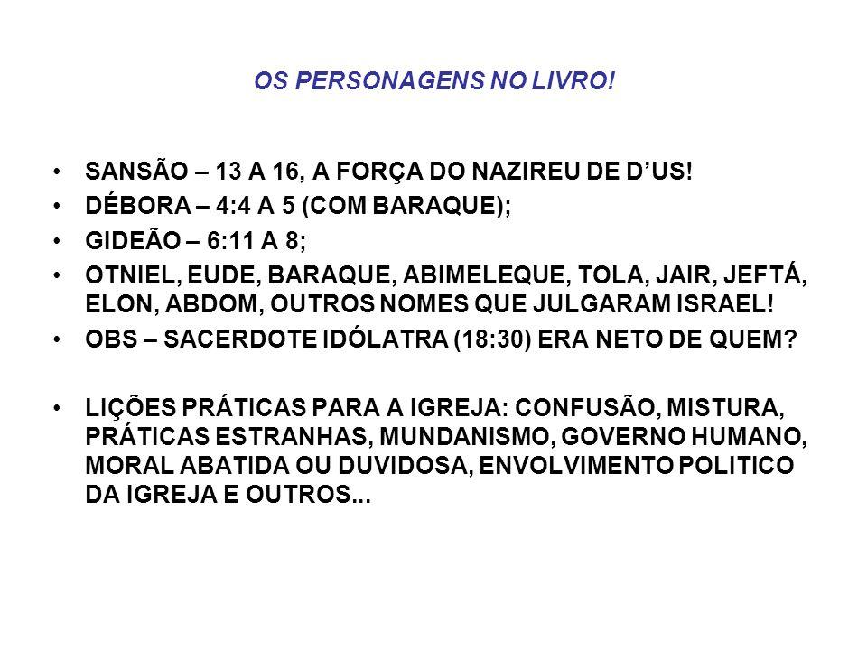 OS PERSONAGENS NO LIVRO! SANSÃO – 13 A 16, A FORÇA DO NAZIREU DE DUS! DÉBORA – 4:4 A 5 (COM BARAQUE); GIDEÃO – 6:11 A 8; OTNIEL, EUDE, BARAQUE, ABIMEL