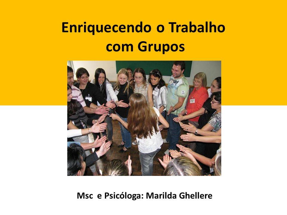 Enriquecendo o Trabalho com Grupos Msc e Psicóloga: Marilda Ghellere