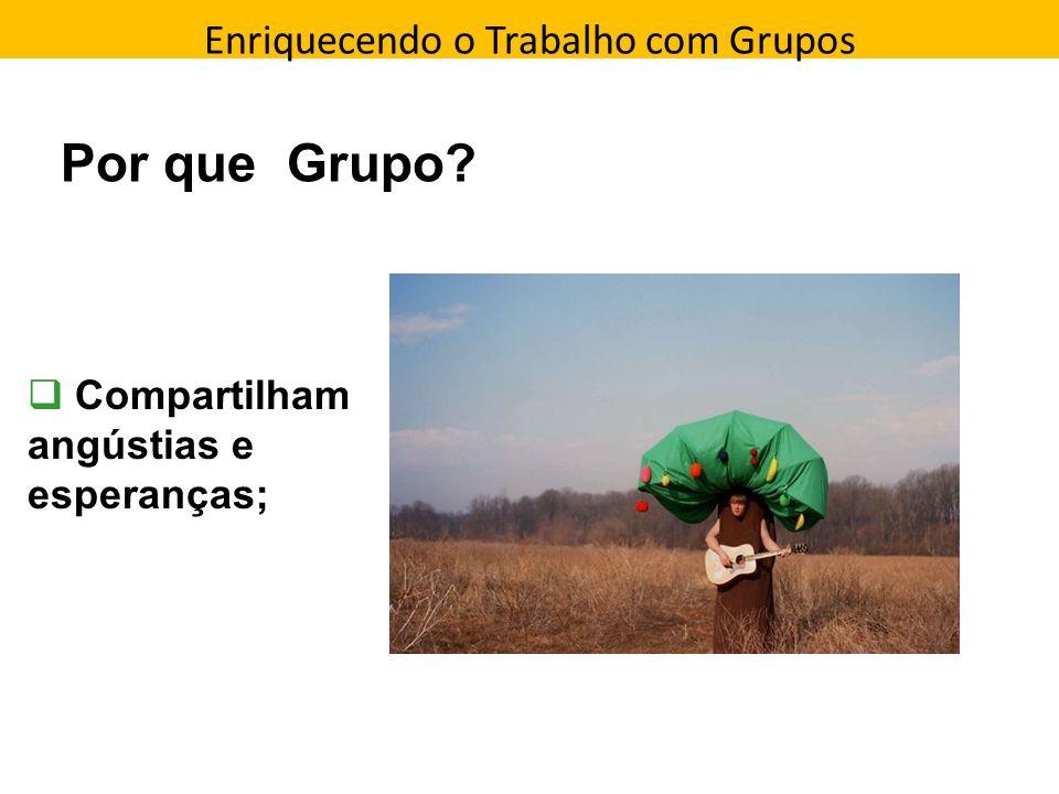 Enriquecendo o Trabalho com Grupos Direção que a pessoa toma Por que Grupo? Compartilham angústias e esperanças;