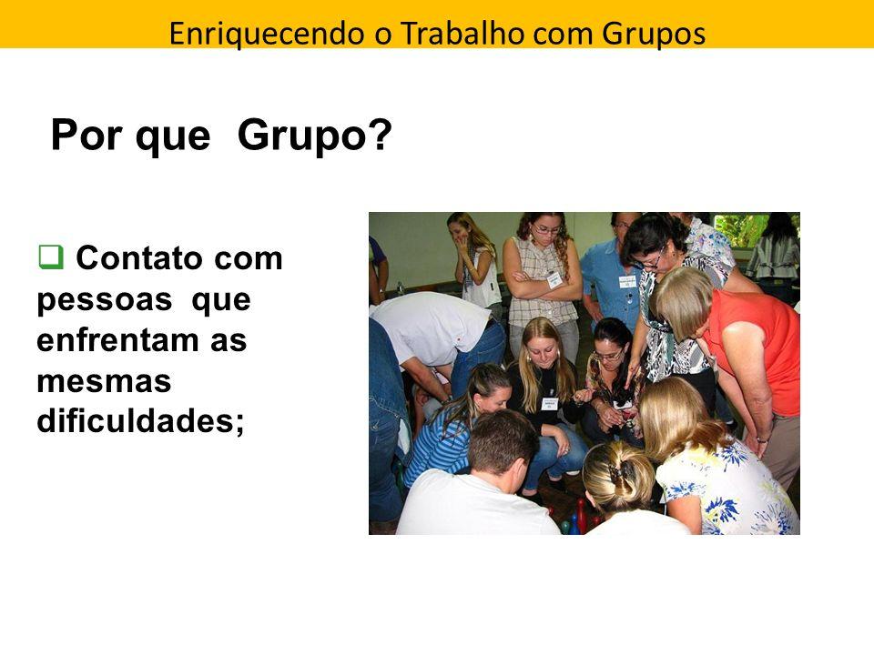 Enriquecendo o Trabalho com Grupos Direção que a pessoa toma Por que Grupo? Contato com pessoas que enfrentam as mesmas dificuldades;