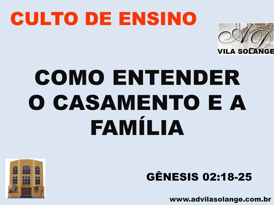 VILA SOLANGE www.advilasolange.com.br CULTO DE ENSINO COMO ENTENDER O CASAMENTO E A FAMÍLIA GÊNESIS 02:18-25
