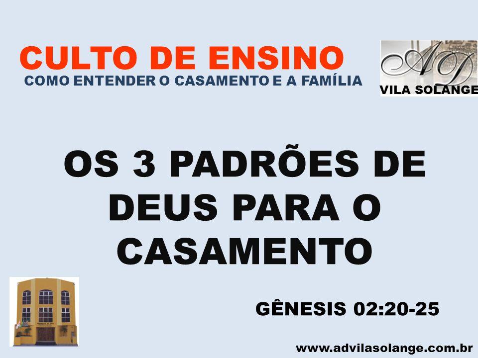 VILA SOLANGE www.advilasolange.com.br CULTO DE ENSINO COMO ENTENDER O CASAMENTO E A FAMÍLIA OS 3 PADRÕES DE DEUS PARA O CASAMENTO GÊNESIS 02:20-25