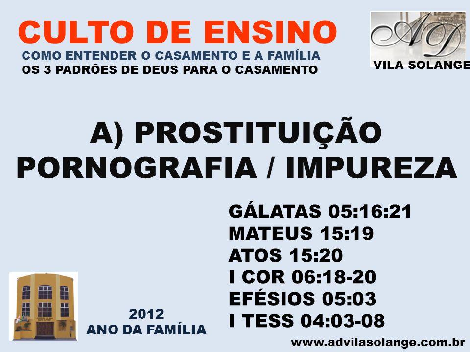 VILA SOLANGE www.advilasolange.com.br CULTO DE ENSINO A) PROSTITUIÇÃO PORNOGRAFIA / IMPUREZA GÁLATAS 05:16:21 MATEUS 15:19 ATOS 15:20 I COR 06:18-20 E