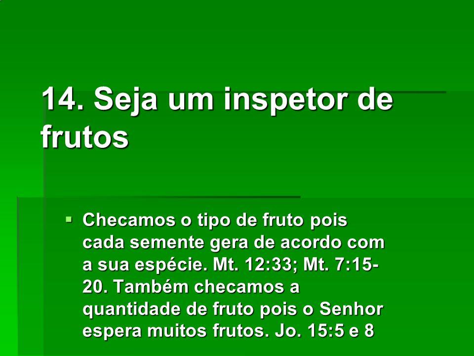 14. Seja um inspetor de frutos Checamos o tipo de fruto pois cada semente gera de acordo com a sua espécie. Mt. 12:33; Mt. 7:15- 20. Também checamos a