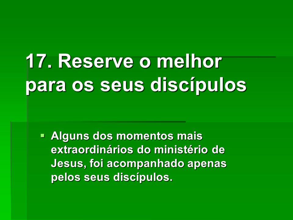 17. Reserve o melhor para os seus discípulos Alguns dos momentos mais extraordinários do ministério de Jesus, foi acompanhado apenas pelos seus discíp