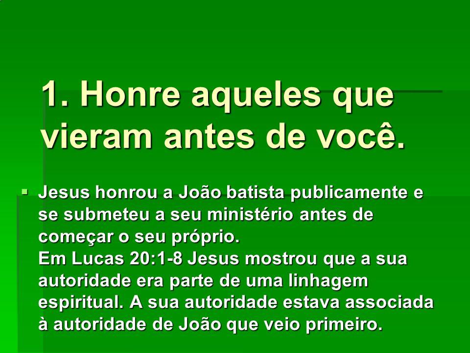 1. Honre aqueles que vieram antes de você. Jesus honrou a João batista publicamente e se submeteu a seu ministério antes de começar o seu próprio. Em