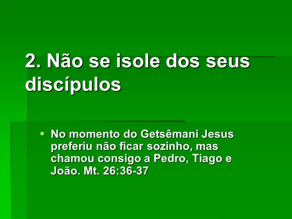 2. Não se isole dos seus discípulos No momento do Getsêmani Jesus preferiu não ficar sozinho, mas chamou consigo a Pedro, Tiago e João. Mt. 26:36-37 N