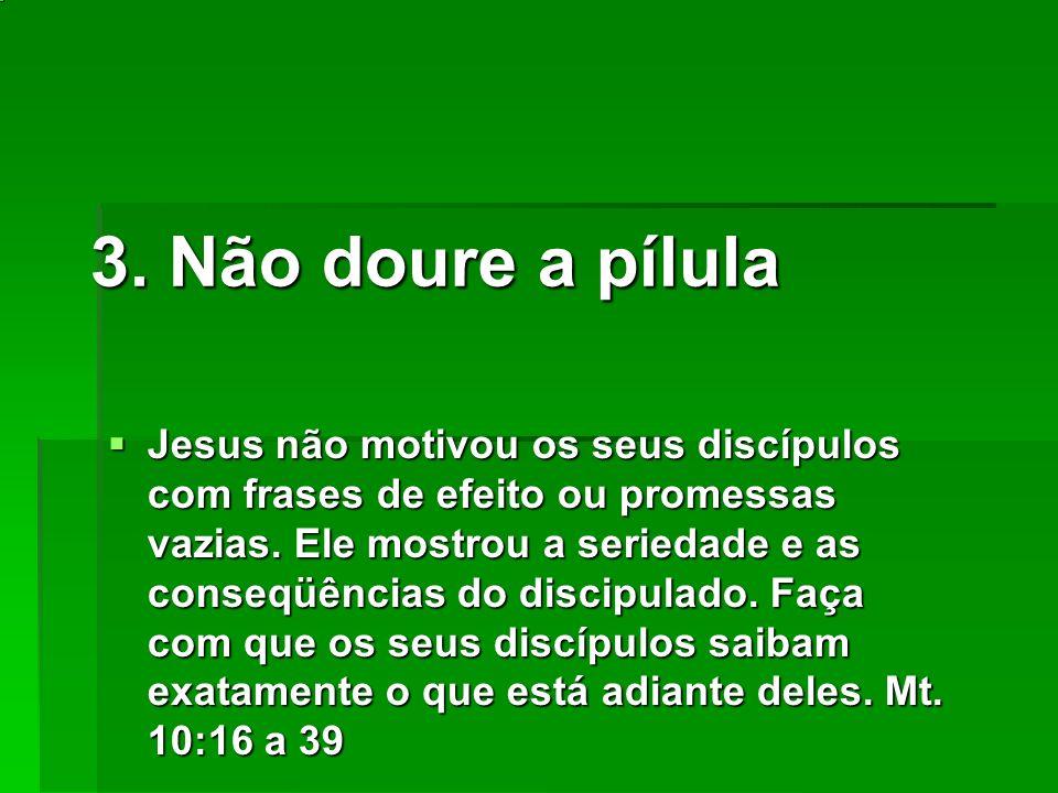 3. Não doure a pílula Jesus não motivou os seus discípulos com frases de efeito ou promessas vazias. Ele mostrou a seriedade e as conseqüências do dis