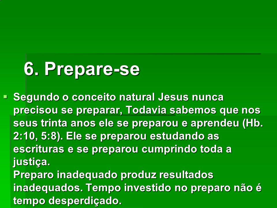 6. Prepare-se Segundo o conceito natural Jesus nunca precisou se preparar, Todavia sabemos que nos seus trinta anos ele se preparou e aprendeu (Hb. 2: