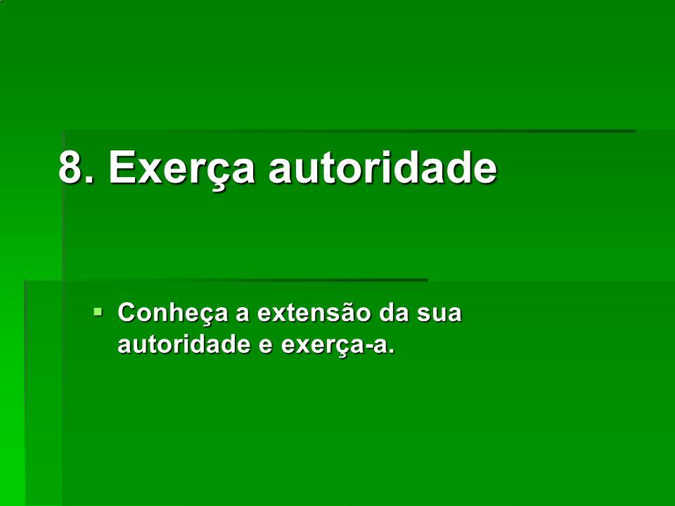 8. Exerça autoridade Conheça a extensão da sua autoridade e exerça-a. Conheça a extensão da sua autoridade e exerça-a.