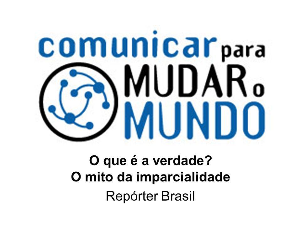 O que é a verdade? O mito da imparcialidade Repórter Brasil
