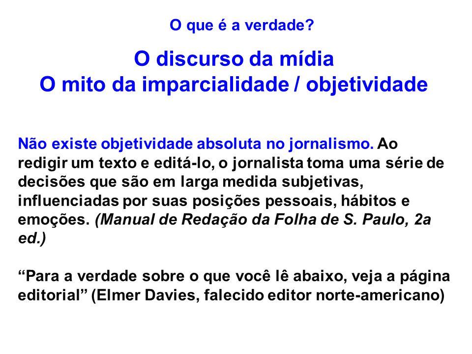 O que é a verdade? O discurso da mídia O mito da imparcialidade / objetividade Não existe objetividade absoluta no jornalismo. Ao redigir um texto e e