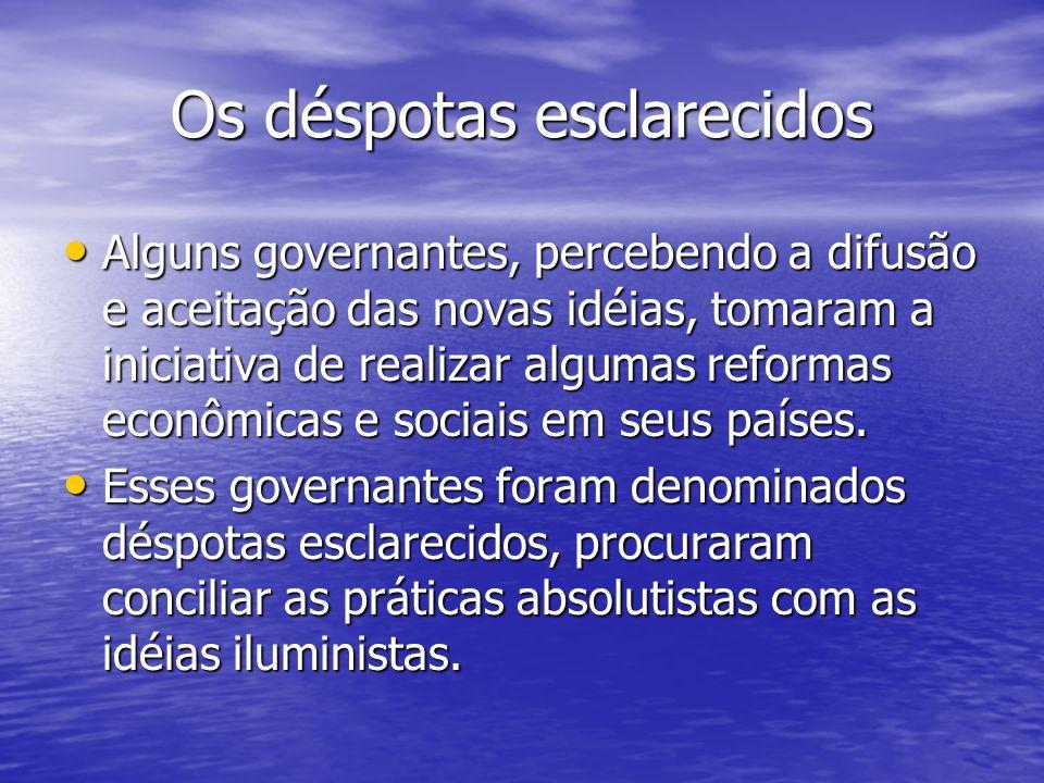 Os déspotas esclarecidos Alguns governantes, percebendo a difusão e aceitação das novas idéias, tomaram a iniciativa de realizar algumas reformas econ
