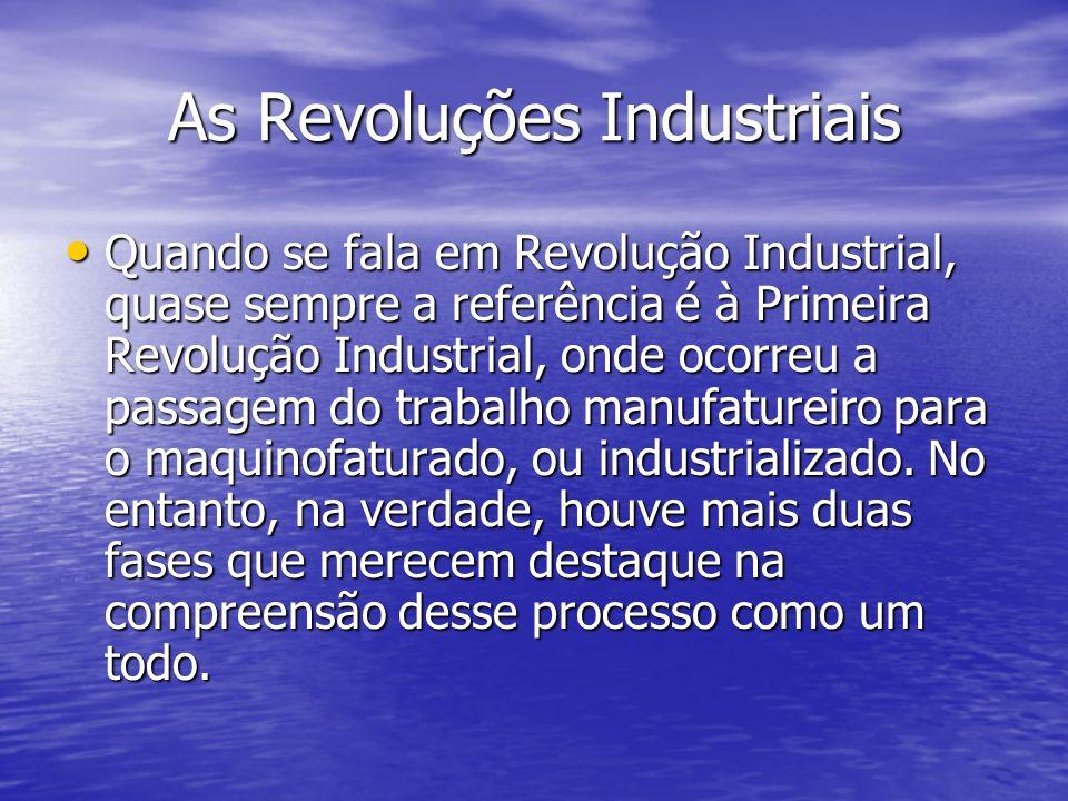 As Revoluções Industriais Quando se fala em Revolução Industrial, quase sempre a referência é à Primeira Revolução Industrial, onde ocorreu a passagem