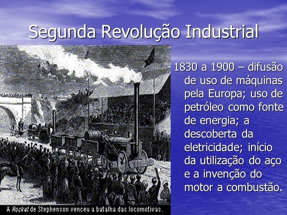 Segunda Revolução Industrial 1830 a 1900 – difusão de uso de máquinas pela Europa; uso de petróleo como fonte de energia; a descoberta da eletricidade