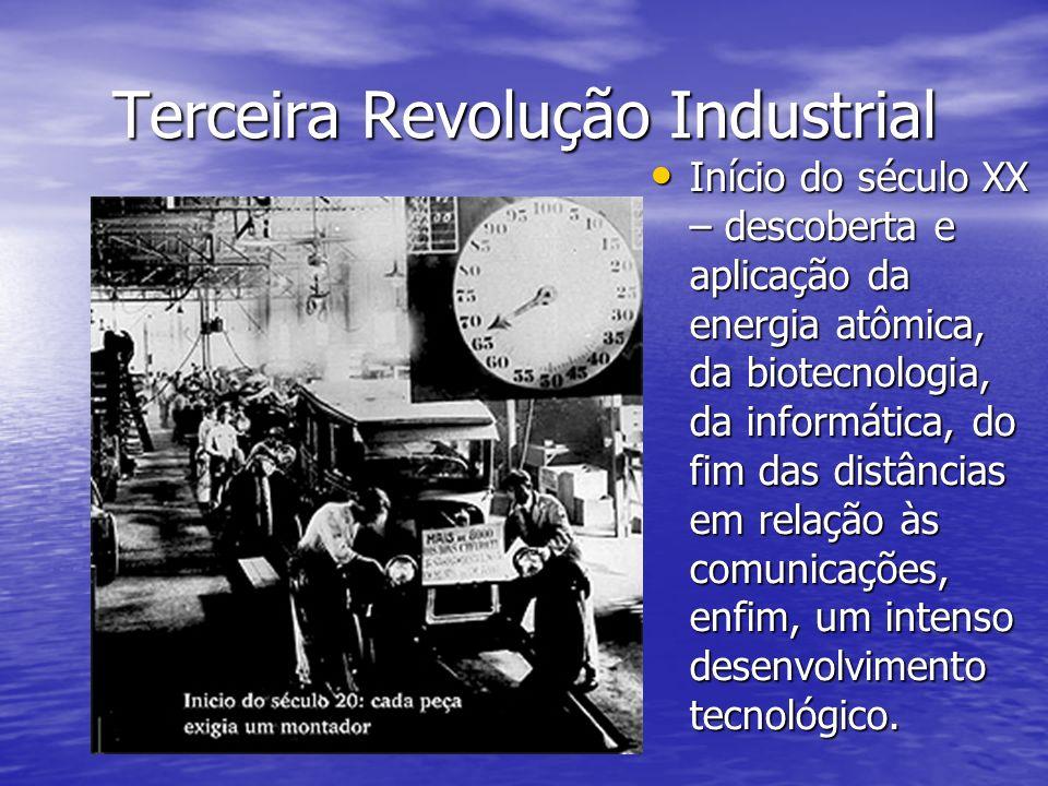 Terceira Revolução Industrial Início do século XX – descoberta e aplicação da energia atômica, da biotecnologia, da informática, do fim das distâncias