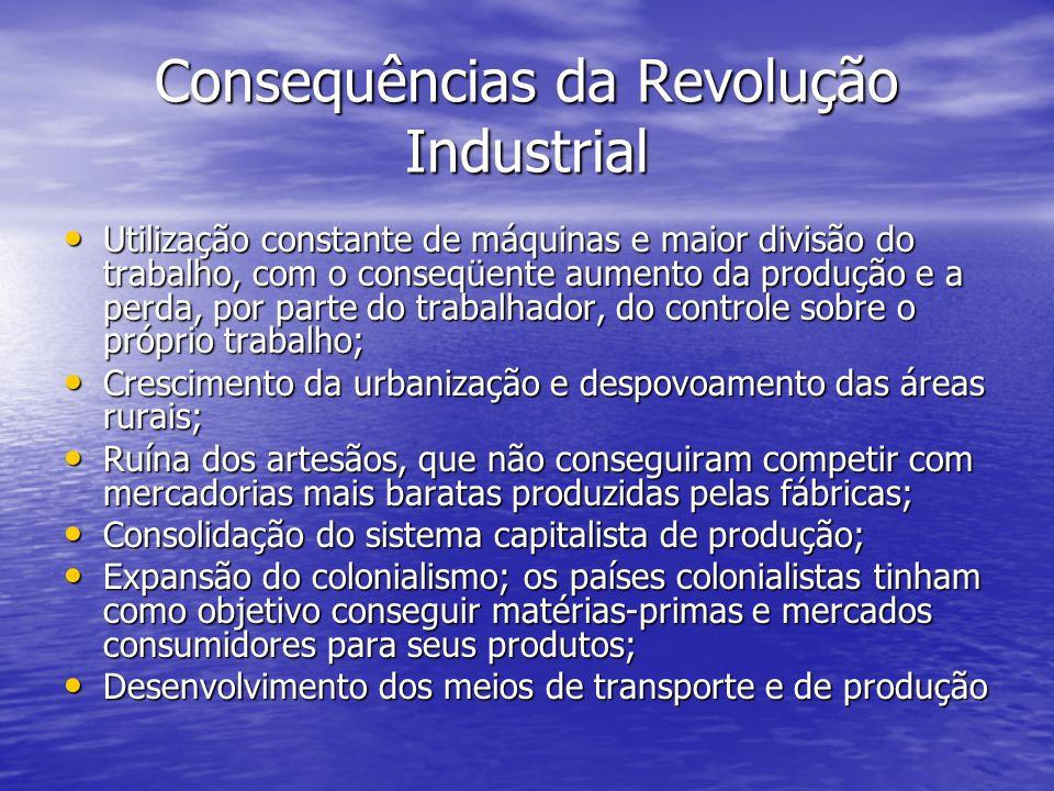Consequências da Revolução Industrial Utilização constante de máquinas e maior divisão do trabalho, com o conseqüente aumento da produção e a perda, p