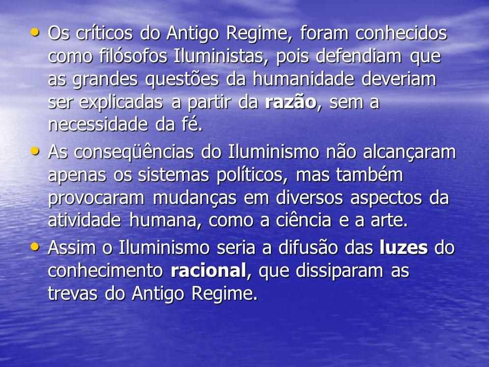 Os críticos do Antigo Regime, foram conhecidos como filósofos Iluministas, pois defendiam que as grandes questões da humanidade deveriam ser explicada