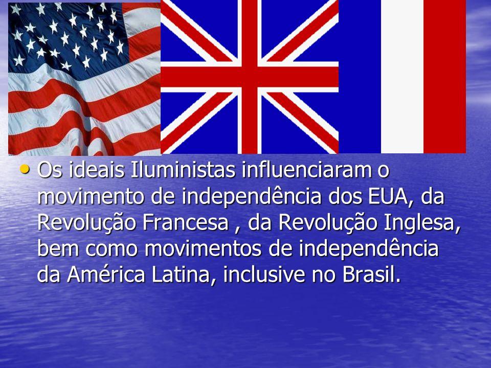 Os ideais Iluministas influenciaram o movimento de independência dos EUA, da Revolução Francesa, da Revolução Inglesa, bem como movimentos de independ