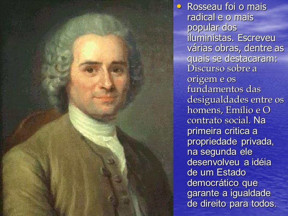 Rosseau foi o mais radical e o mais popular dos iluministas. Escreveu várias obras, dentre as quais se destacaram: Discurso sobre a origem e os fundam