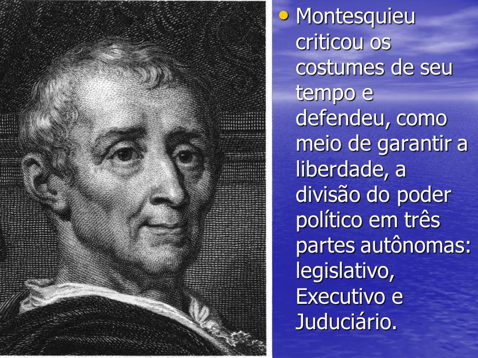 Montesquieu criticou os costumes de seu tempo e defendeu, como meio de garantir a liberdade, a divisão do poder político em três partes autônomas: leg