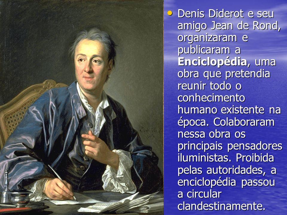 Denis Diderot e seu amigo Jean de Rond, organizaram e publicaram a Enciclopédia, uma obra que pretendia reunir todo o conhecimento humano existente na