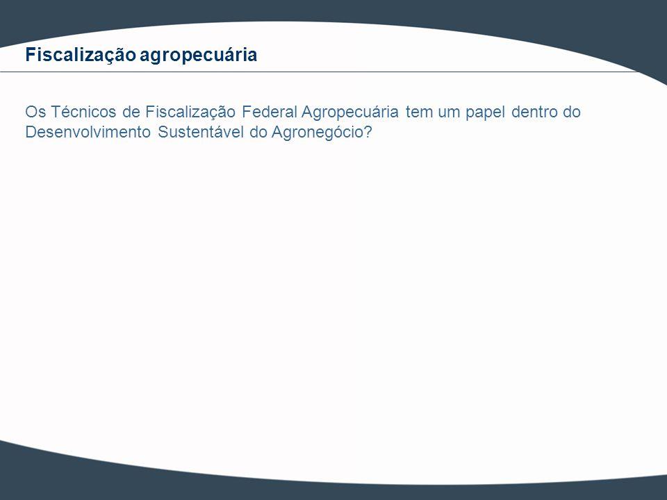 Fiscalização agropecuária Os Técnicos de Fiscalização Federal Agropecuária tem um papel dentro do Desenvolvimento Sustentável do Agronegócio?