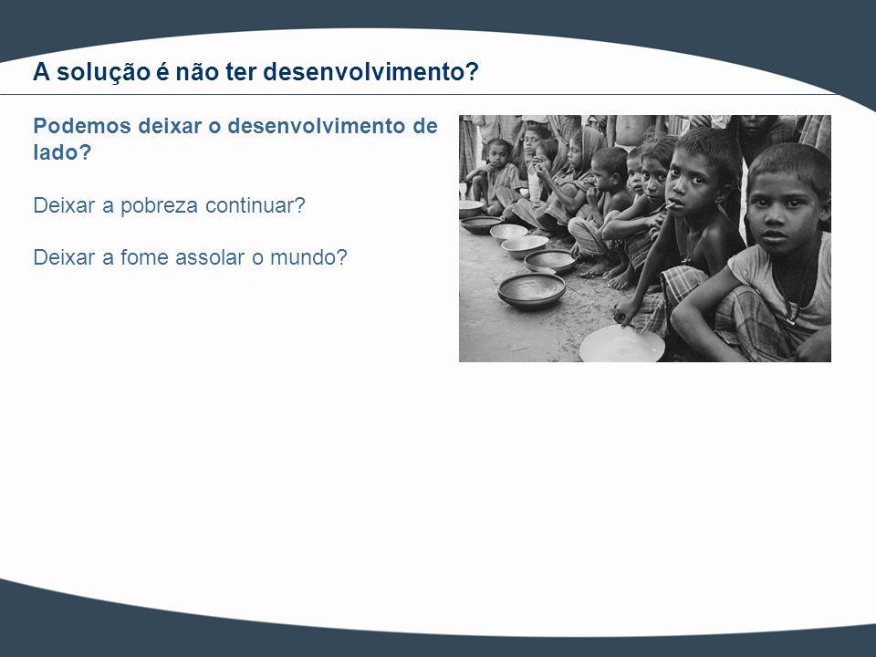 Podemos deixar o desenvolvimento de lado? Deixar a pobreza continuar? Deixar a fome assolar o mundo? A solução é não ter desenvolvimento?