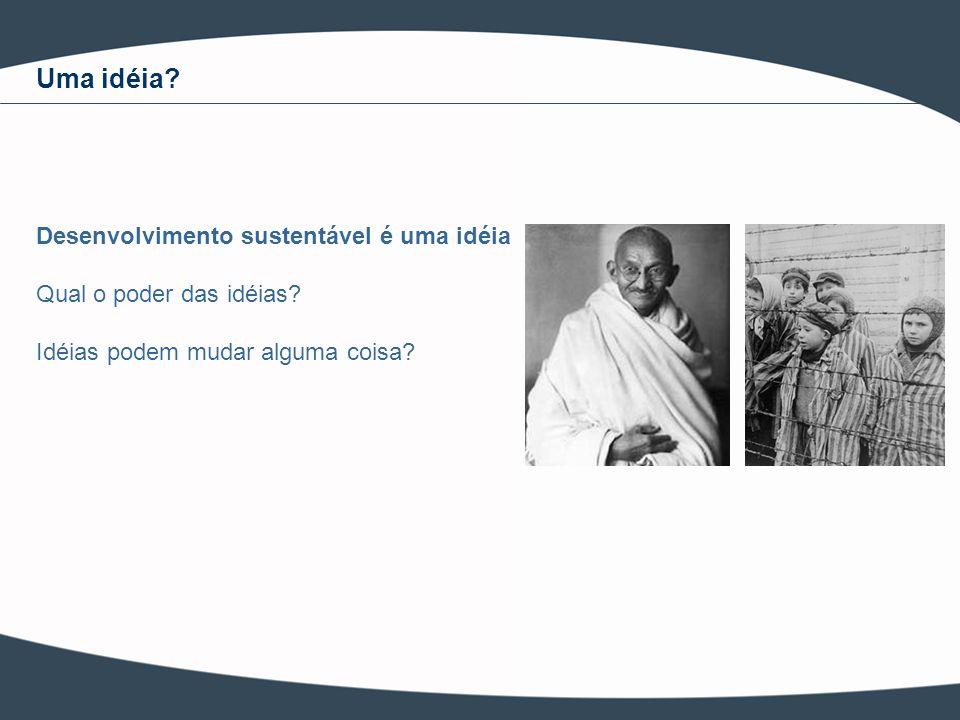 Desenvolvimento sustentável é uma idéia Qual o poder das idéias? Idéias podem mudar alguma coisa? Uma idéia?