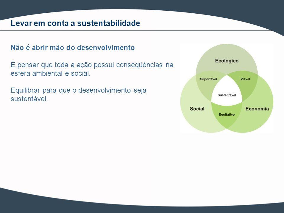 Não é abrir mão do desenvolvimento É pensar que toda a ação possui conseqüências na esfera ambiental e social. Equilibrar para que o desenvolvimento s
