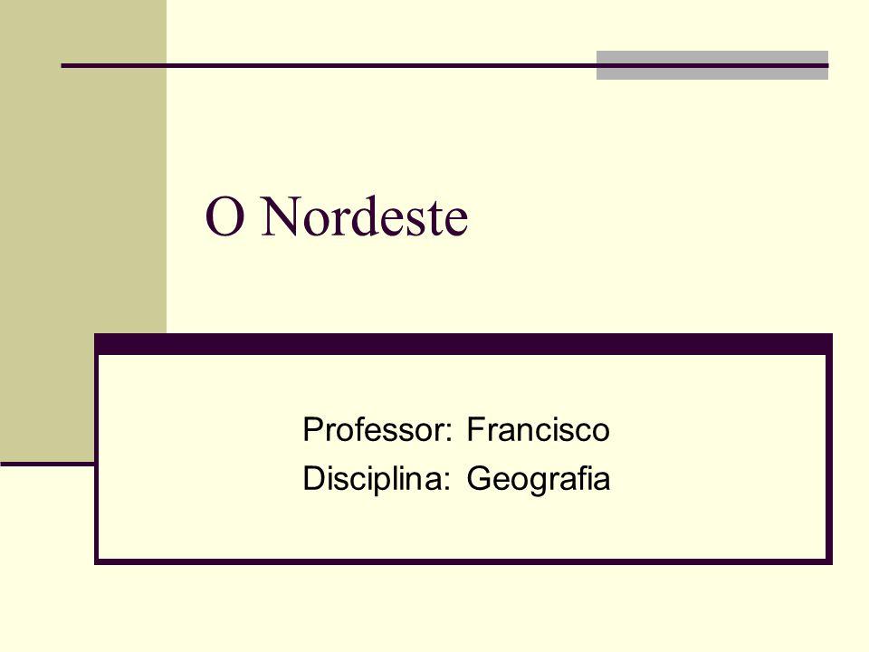O Nordeste Professor: Francisco Disciplina: Geografia